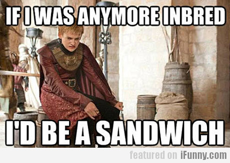 If I Was Anymore Inbred I'd Be A Sandwich