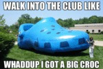 Walk Into The Club Like, Whaddup I Got A Big Croc