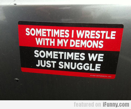 sometimes i wrestle with my demons...
