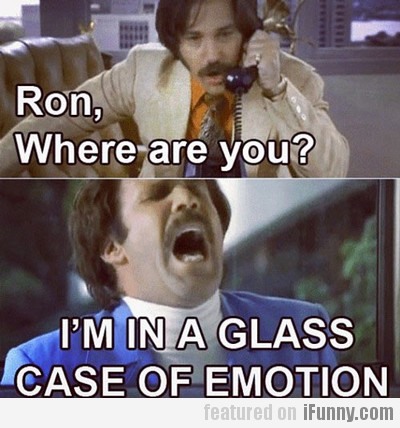 Ron, Where Are You? I'm In A Glass Of Emotion