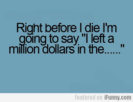 Right before I die I'm going to say...