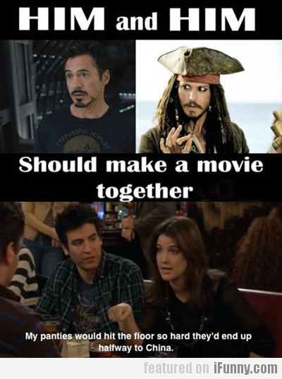 him and him, should make a movie together...