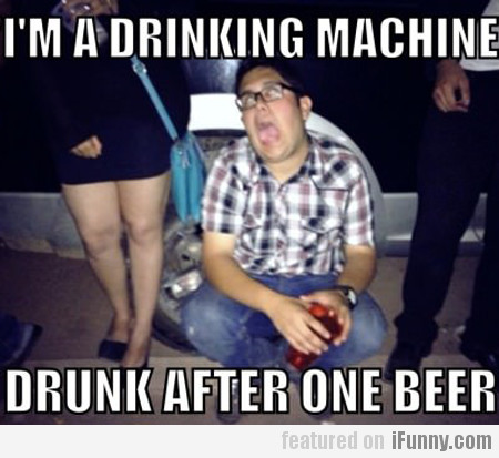 I'm A Drinking Machine...