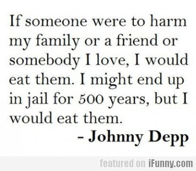 If someone were to harm my family or a friend...