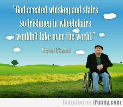 God created whisky and stairs so irishmen...