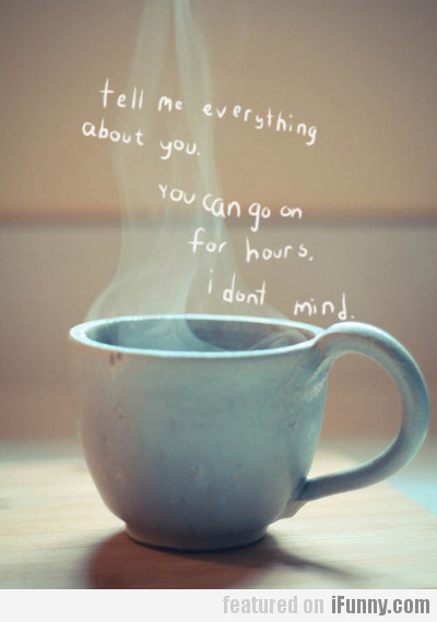 Tell me everything about you...