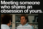 Meeting Someone Who Shares And Obsession Of...