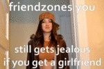 Friendzones You, Still Get Jealous If You Get A...
