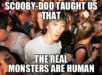 Scooby Doo Taught Us That The Real Monsters...