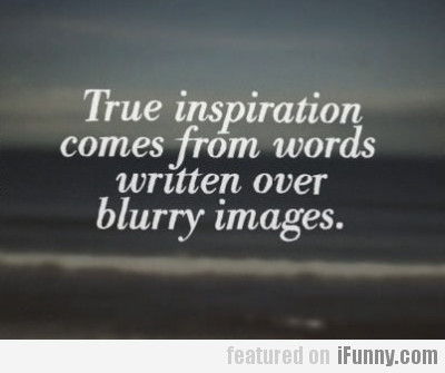 True Inspiration Comes From Words Written On...