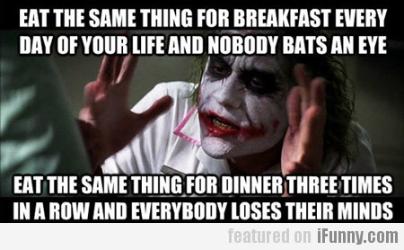 eat the same thing for breakfast every day...