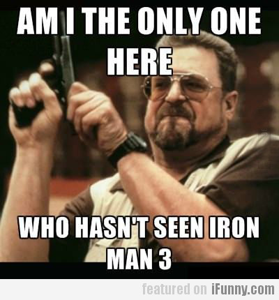 am i the only one here who hasn't seen iron man...