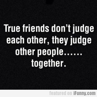 True Friends Don't Judge Each Other, They Judge...