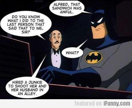 alfred, that sandwich was awful...