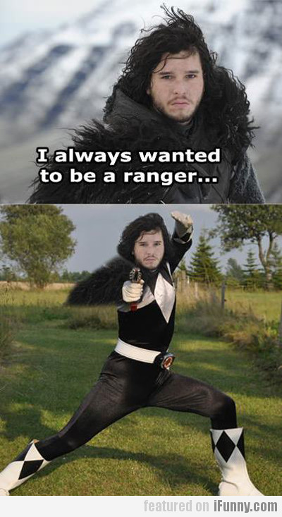 I Always Wanted To Be A Ranger...