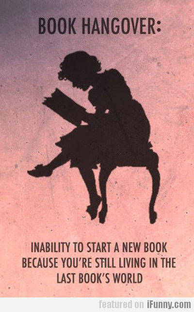 book hangover: inability to start a new book...