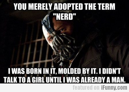 you merely adopted the term nerd...
