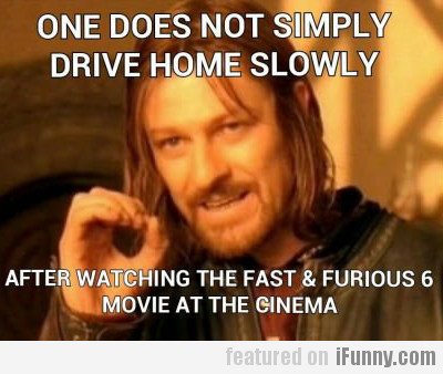 one does not simply drive home slowly...