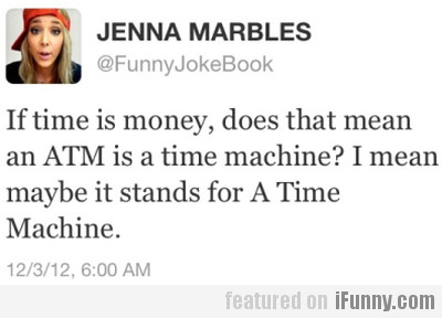 If Time Is Money, Does That Mean An Atm Is...
