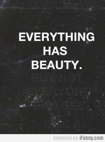 Everything has beauty but not everyone...