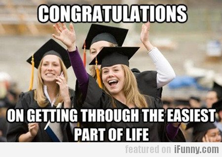 congratulations, on getting through the easiest...