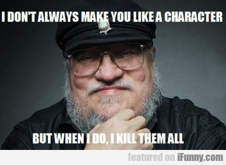 i don't always make you like a character...