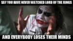 Say You Have Never Watched Lord Of The Rings...