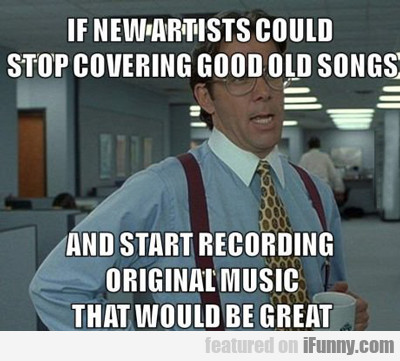 if new artists could stop covering good old...