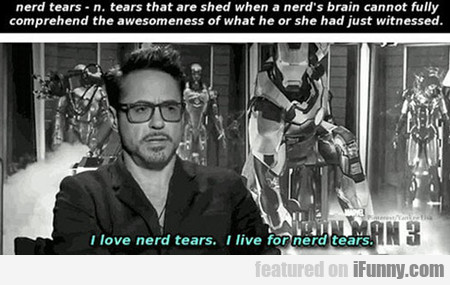 I Love Nerd Tears. I Live For Nerd Tears