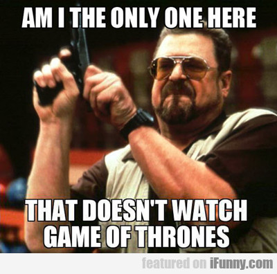 am i the only one here who doesn't watch...
