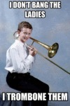 I Don't Bang The Ladies, I Trombone Them