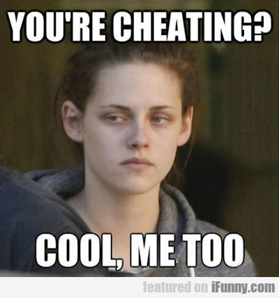 You're Cheating? Cool, Me Too