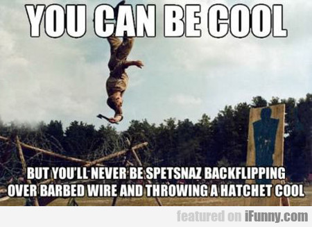You Can Be Cool, But You'll Never Be Spetsnaz...