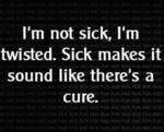 I'm Not Sick, I'm Twisted...