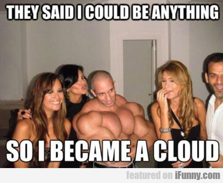 they said I could be anything, so i became a cloud
