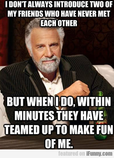I Dont Always Introduce Two Of My Friends