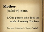 Mother: One Person Who Does The Work Of Twenty...