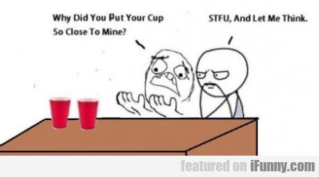 Why did you put your cup so close to mine?