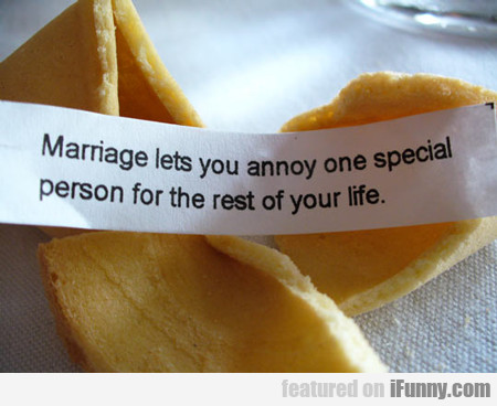 marriage lets your annoy one special person...