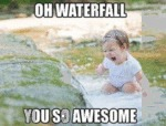 Oh Waterfall You So Awesome