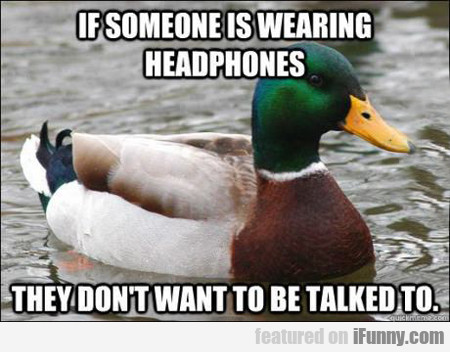 if someone is wearing headphones...