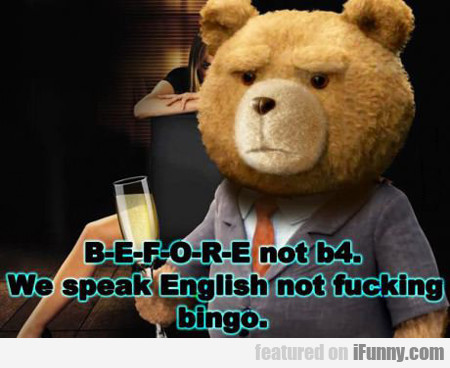 before not B4, we speak english not fucking bingo