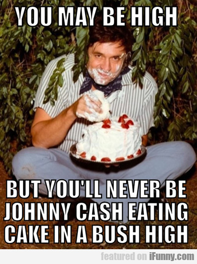 You May Be High, But You'll Never Be Johnny...