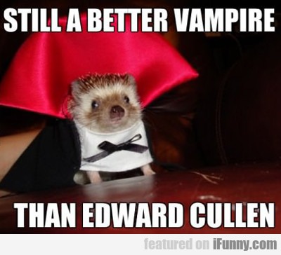 Still A Better Vampire Than Edward Cullen...