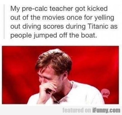 My Pre-calc Teacher Got Kicked Out Of The...