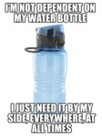 I'm Not Dependent On My Water Bottle...