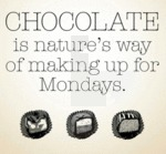 Chocolate Is Nature's Way Of Making Up For Mondays