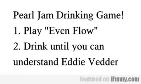 Pearl Jam Drinking Game!
