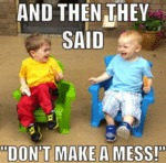 And Then They Said: Don't Make A Mess!