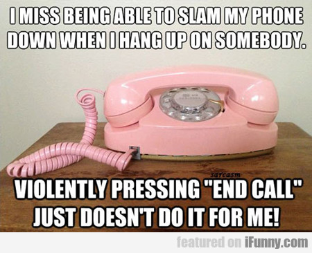 I Miss Being Able To Slam My Phone...